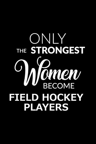 Only the Strongest Women Become Field Hockey Players: Lined Composition Notebook Gift for Women (Best Field Hockey Player Ever)
