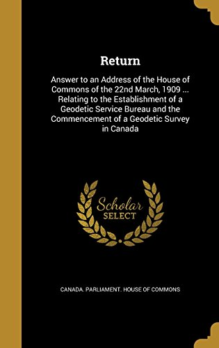 Return: Answer to an Address of the House of Commons of the 22nd March, 1909 ... Relating to the Establishment of a Geodetic Service Bureau and the Commencement of a - Canada Address Return