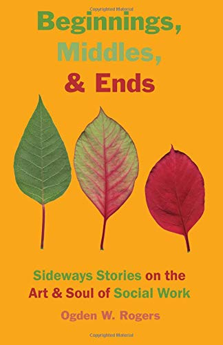 Beginnings, Middles, & Ends: Sideways Stories on the Art & Soul of Social Work PDF