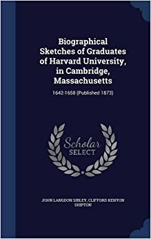 Book Biographical Sketches of Graduates of Harvard University, in Cambridge, Massachusetts: 1642-1658 (Published 1873)