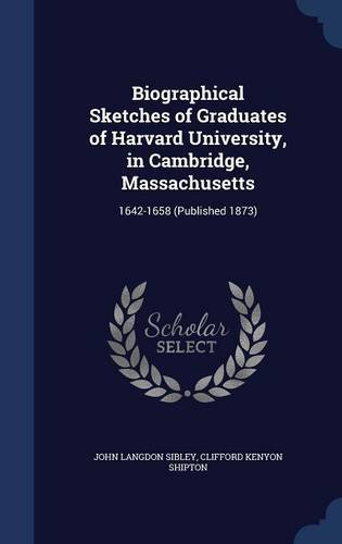 Biographical Sketches of Graduates of Harvard University, in Cambridge, Massachusetts: 1642-1658 (Published 1873)
