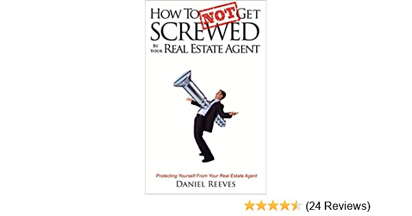 Amazon how to not get screwed by your real estate agent amazon how to not get screwed by your real estate agent protecting yourself from your real estate agent ebook daniel reeves kindle store solutioingenieria Gallery
