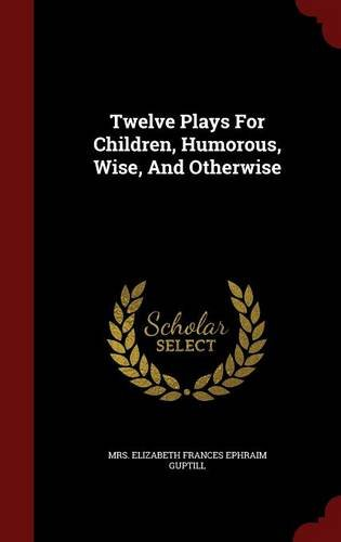 Download Twelve Plays For Children, Humorous, Wise, And Otherwise PDF