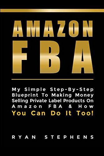 Amazon Fba: Amazon Fba for Beginners: My Simple Step-By-Step Blueprint To Making Money Selling Private Label Products On Amazon FBA & How You Can Do It Too!
