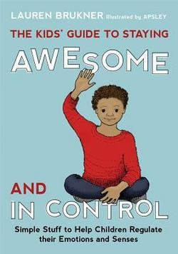 Lauren Brukner: The Kids' Guide to Staying Awesome and in Control : Simple Stuff to Help Children Regulate Their Emotions and Senses (Hardcover); 2014 Edition