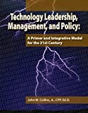 Technology Leadership, Management, and Policy : A Primer and Integrative Model for the 21st Century, Collins, John W., 0981511627