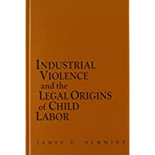 Industrial Violence and the Legal Origins of Child Labor (Cambridge Historical Studies in American Law and Society)