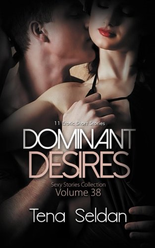 Dominant Desires: 11 Erotic Short Stories (Sexy Stories Collection) (Volume 38)