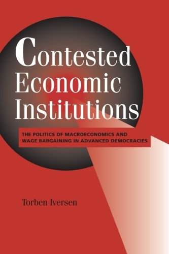 Contested Economic Institutions: The Politics of Macroeconomics and Wage Bargaining in Advanced Democracies (Cambridge Studies in Comparative Politics)