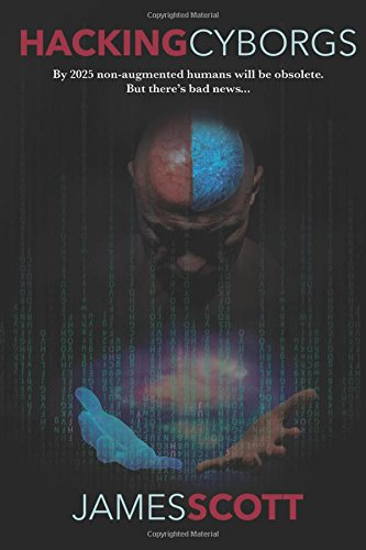 Download Hacking Cyborgs: By 2025, Non-Augmented Humans Will Be Obsolete. But There's Bad News... ebook