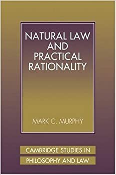 Natural Law Practical Rationality (Cambridge Studies in Philosophy and Law)