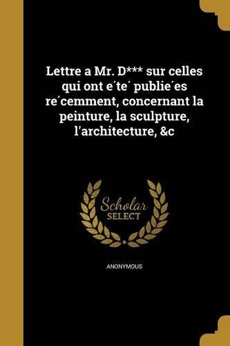 Download Lettre a Mr. D*** Sur Celles Qui Ont E Te Publie Es Re Cemment, Concernant La Peinture, La Sculpture, L'Architecture, &C (French Edition) pdf
