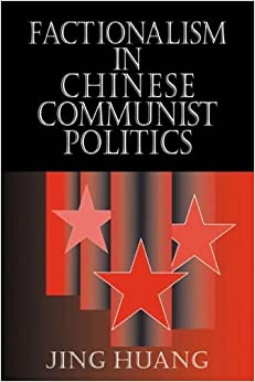 Factionalism in Chinese Communist Politics (Cambridge Modern China Series) by Jing Huang (2006-11-23)
