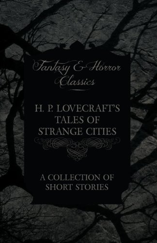 Download H. P. Lovecraft's Tales of Strange Cities A Collection of Short Stories (Fantasy and Horror Classics) PDF