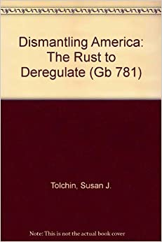 Dismantling America: The Rush to Deregulate (Gb 781) by Susan J. Tolchin (1985-04-25)