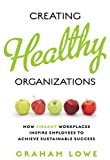 Creating Healthy Organizations : How Vibrant Workplaces Inspire Employees to Achieve Sustainable Success, Lowe, Graham, 1442614293