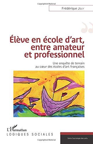 Read Online Élève en école d'art, entre amateur et professionnel: Une Enquête De Terrain Au Coeur Des Écoles D'art Françaises (French Edition) pdf