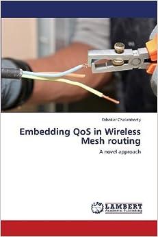 Book Embedding QoS in Wireless Mesh routing: A novel approach by Chakraborty, Dibakar (2013)