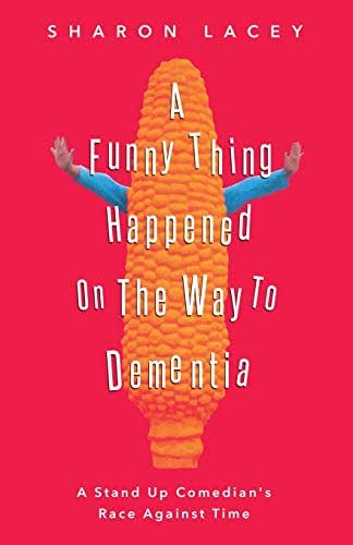 A Funny Thing Happened On The Way to Dementia: A Stand Up Comedian's Race Against Time
