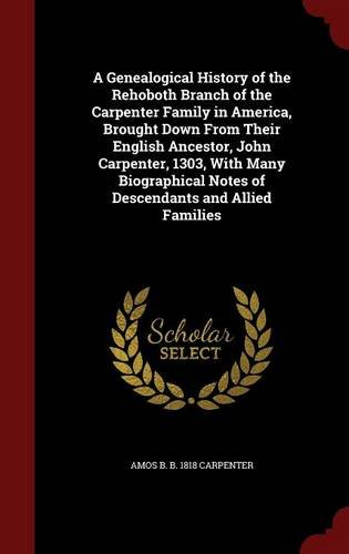 A Genealogical History of the Rehoboth Branch of the Carpenter Family in America, Brought Down From Their English Ancestor, John Carpenter, 1303, With ... Notes of Descendants and Allied Families
