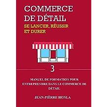 COMMERCE DE DÉTAIL - SE LANCER, RÉUSSIR ET DURER : Manuel de formation pour entreprendre dans commerce de détail (Volume t. 3) (French Edition)