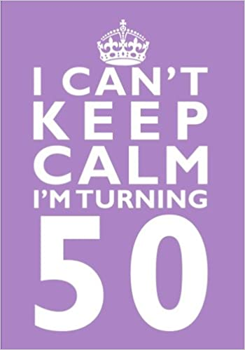 I Cant Keep Calm Im Turning 50 Birthday Gift Notebook 7 X 10