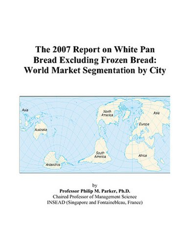 The 2007 Report on White Pan Bread Excluding Frozen Bread: World Market Segmentation by City