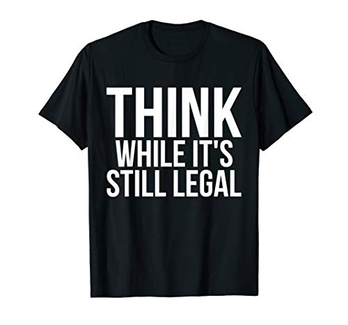 - Think While It's Still Legal Free Freedom Fighter T-Shirt