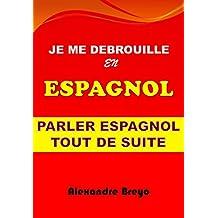 Je me Debrouille en Espagnol: Parler Espagnol Tout de Suite (French Edition)