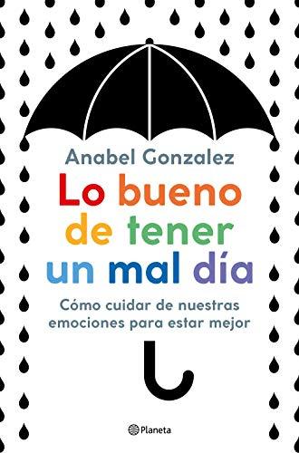 Lo bueno de tener un mal día: Cómo cuidar de nuestras emociones para estar mejor (No Ficción) por Anabel Gonzalez