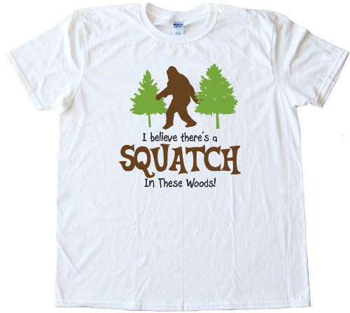 I BELEIVE THERES A SQUATCH IN THESE WOODS FINDING BIGFOOT YET - High Quality Fashion Tee Shirt - White (XL)