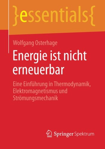 Energie ist nicht erneuerbar: Eine Einführung in Thermodynamik, Elektromagnetismus und Strömungsmechanik (essentials) (German Edition)