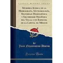 Memoria Acerca de la Hidrografía, Meteorología, Seguridad Hidrogénica y Salubridad Higiénica del Valle, y en Especial de la Capital de México (Classic Reprint)