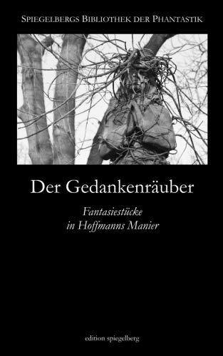 Der Gedankenräuber: Fantasiestücke in Hoffmanns Manier (Spiegelbergs Bibliothek der Phantastik) (Volume 6) (German Edition)