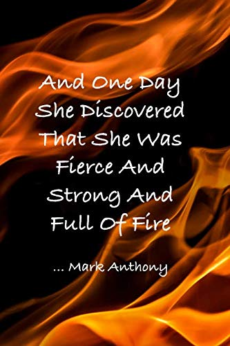 AND ONE DAY SHE DISCOVERED THAT SHE WAS FIERCE AND STRONG AND FULL OF FIRE...Mark Anthony: Crackling Flames College Ruled Notebook - Motivational Sayings To Inspire You On Each Page