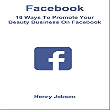 Facebook: 10 Ways to Promote Your Beauty Business on Facebook Audiobook by Henry Jebsen Narrated by Tanya Brown