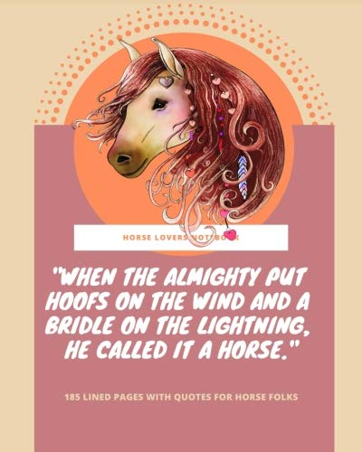 "Horse Lovers Notebook: ""When the Almighty put hoofs on the wind and a bridle on the lightning, he called it a horse"" - 185 Lined Pages With Quotes For Horse Folks"