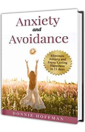 Anxiety and Avoidance: Anxiety The Mind of Its Own, Eliminate That and Enjoy Lasting Happiness in 21 days