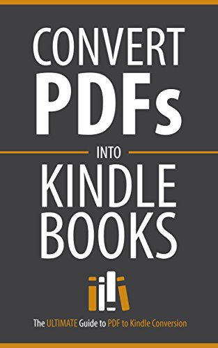 PDF to Kindle Conversion: Convert PDF Files to Kindle Books Fast (The ULTIMATE Guide to PDF to Kindle Conversion / Convert PDFs Into Kindle Books Fast!)