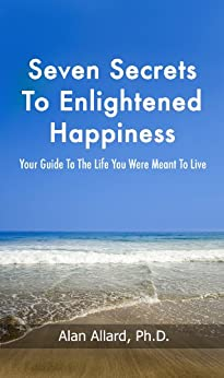 Seven Secrets to Enlightened Happiness!: Your Guide To The Life You Were Meant To Live by [Allard, Alan]