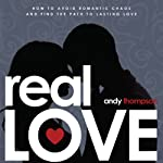 Real Love: How to Avoid Romantic Chaos and Find the Path to Lasting Love | Andy Thompson