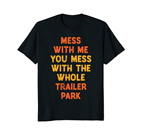 Mess with Me Mess with the Whole Trailer Park Tshirt Gifts