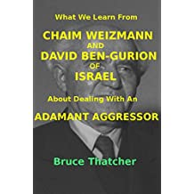 What We Learn From CHAIM WEIZMANN AND DAVID BEN-GURION of ISRAEL About Dealing With an ADAMANT AGGRESSOR