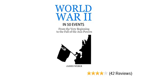 World War 2: World War II in 50 Events: From the Very Beginning to the Fall  of the Axis Powers (War Books, World War 2 Books, War History) (History in