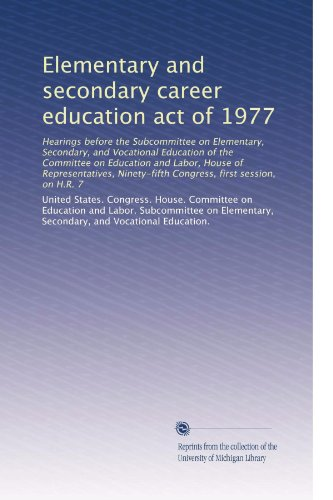 Elementary and secondary career education act of 1977: Hearings before the Subcommittee on Elementary, Secondary, and Vocational Education of the ... Congress, first session, on H.R. 7