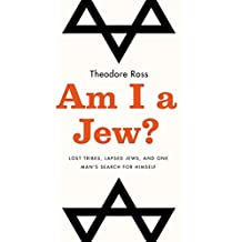Am I a Jew? Lost Tribes, Lapsed Jews, and One Man's Search for Himself