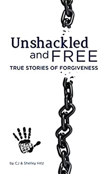 Unshackled and Free:  True Stories of Forgiveness by [Hitz, CJ, Hitz, Shelley]