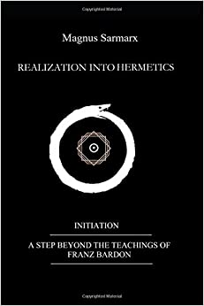 REALIZATION INTO HERMETICS: INITIATION : A STEP BEYOND THE TEACHINGS OF FRANZ BARDON