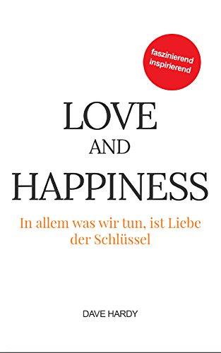 Love and Happiness: In allem was wir tun, ist Liebe der Schlüssel (German Edition)