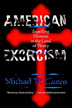 American Exorcism: Expelling Demons in the Land of Plenty by [Cuneo, Michael W.]